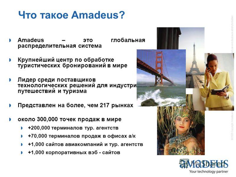 © 2005 Copyright Amadeus Global Travel Distribution S.A. / all rights reserved / unauthorized use and disclosure strictly forbidden Что такое Amadeus? Amadeus – это глобальная распределительная система Крупнейший центр по обработке туристических брон