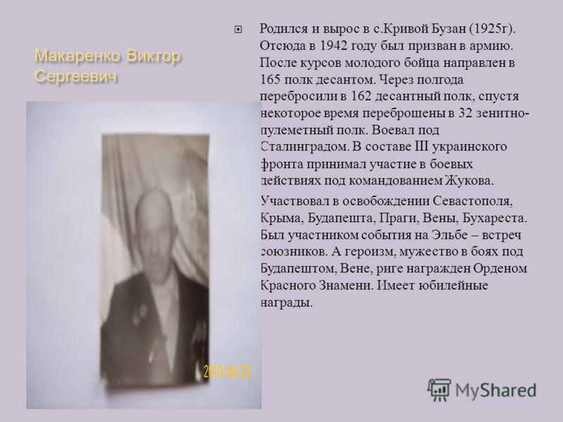 Макаренко Виктор Сергеевич Родился и вырос в с. Кривой Бузан (1925 г ). Отсюда в 1942 году был призван в армию. После курсов молодого бойца направлен в 165 полк десантом. Через полгода перебросили в 162 десантный полк, спустя некоторое время переброш