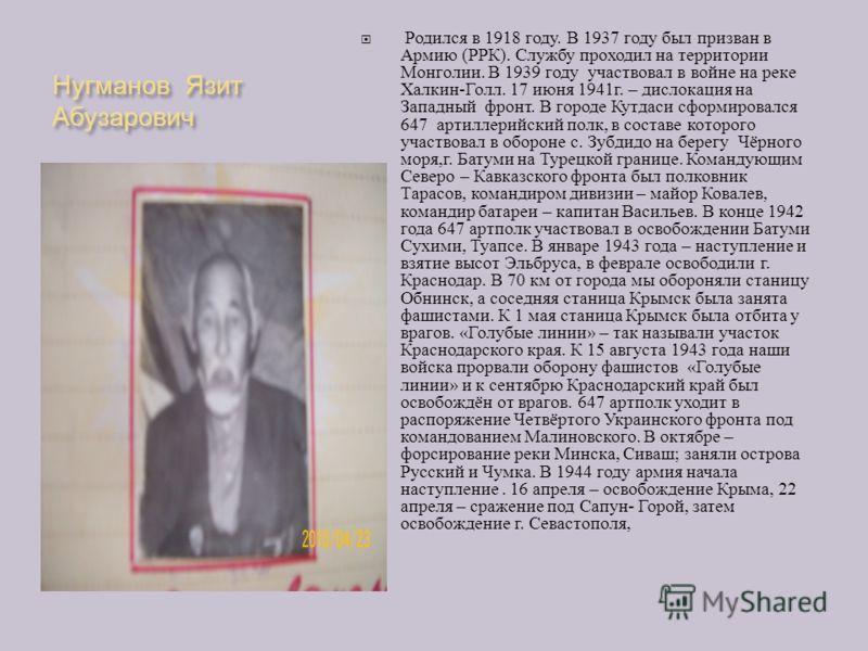 Нугманов Язит Абузарович Родился в 1918 году. В 1937 году был призван в Армию ( РРК ). Службу проходил на территории Монголии. В 1939 году участвовал в войне на реке Халкин - Голл. 17 июня 1941 г. – дислокация на Западный фронт. В городе Кутдаси сфор