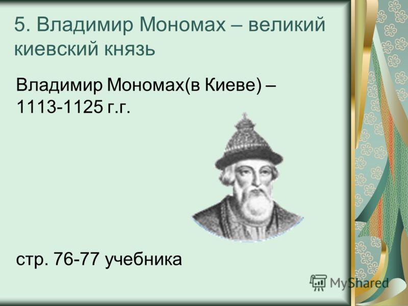 5. Владимир Мономах – великий киевский князь Владимир Мономах(в Киеве) – 1113-1125 г.г. стр. 76-77 учебника