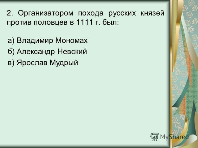 2. Организатором похода русских князей против половцев в 1111 г. был: а) Владимир Мономах б) Александр Невский в) Ярослав Мудрый