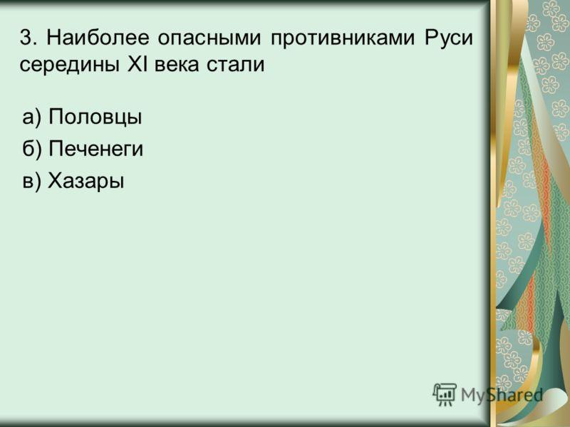 3. Наиболее опасными противниками Руси середины XI века стали а) Половцы б) Печенеги в) Хазары