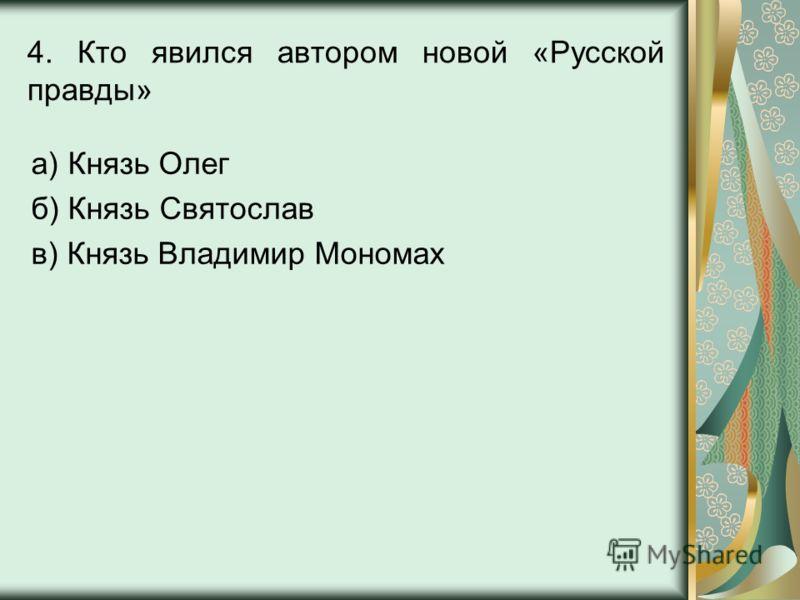 4. Кто явился автором новой «Русской правды» а) Князь Олег б) Князь Святослав в) Князь Владимир Мономах