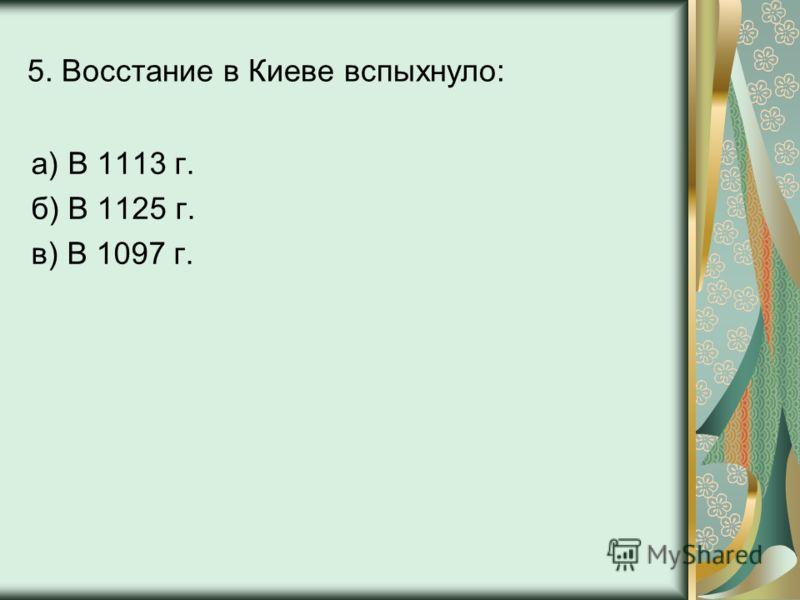 5. Восстание в Киеве вспыхнуло: а) В 1113 г. б) В 1125 г. в) В 1097 г.
