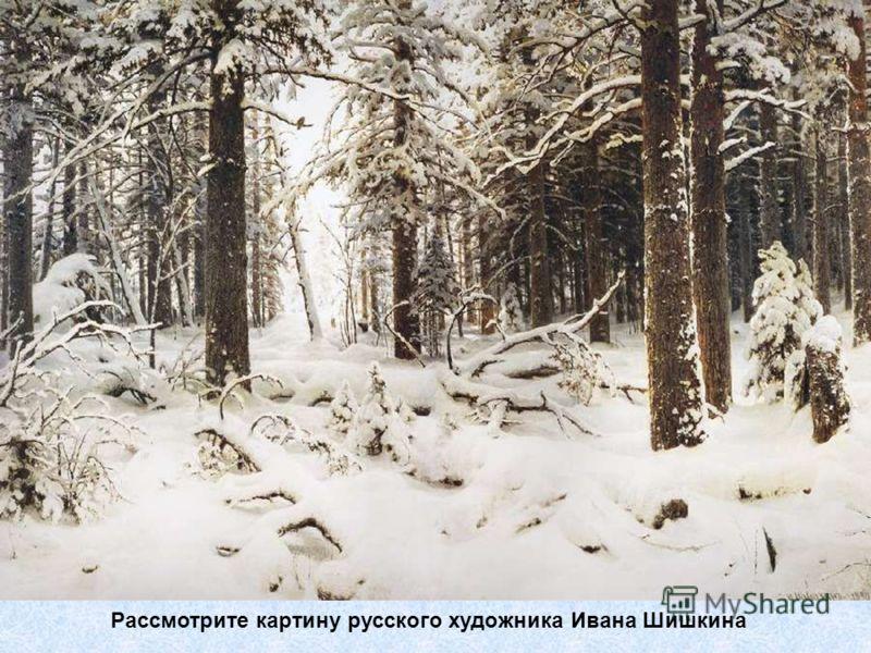 Рассмотрите картину русского художника Ивана Шишкина
