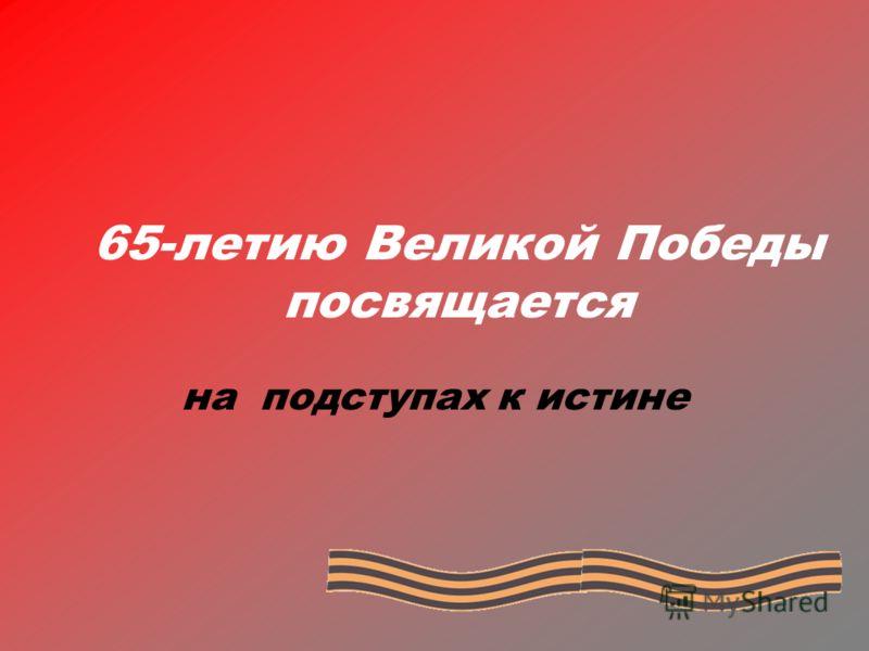 65-летию Великой Победы посвящается на подступах к истине