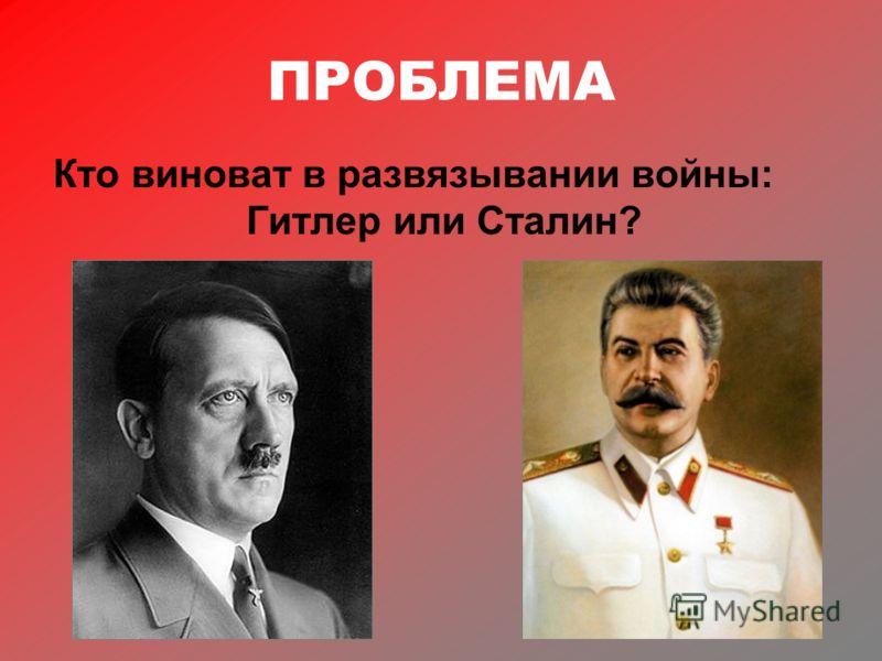 ПРОБЛЕМА Кто виноват в развязывании войны: Гитлер или Сталин?
