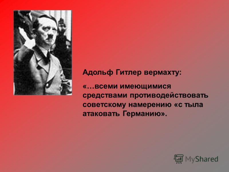 Адольф Гитлер вермахту: «…всеми имеющимися средствами противодействовать советскому намерению «с тыла атаковать Германию».