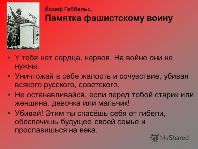 Йозеф Геббельс. Памятка фашистскому воину У тебя нет сердца, нервов. На войне они не нужны. Уничтожай в себе жалость и сочувствие, убивая всякого русского, советского. Не останавливайся, если перед тобой старик или женщина, девочка или мальчик! Убива