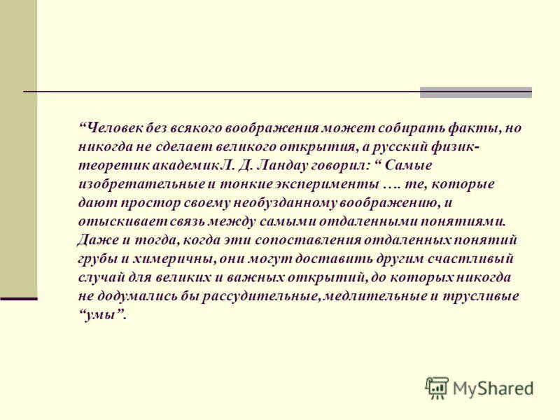 Человек без всякого воображения может собирать факты, но никогда не сделает великого открытия, а русский физик- теоретик академик Л. Д. Ландау говорил: Самые изобретательные и тонкие эксперименты …. те, которые дают простор своему необузданному вообр