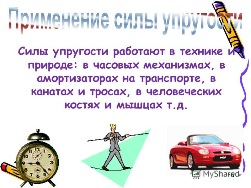 Силы упругости работают в технике и природе: в часовых механизмах, в амортизаторах на транспорте, в канатах и тросах, в человеческих костях и мышцах т.д. 15
