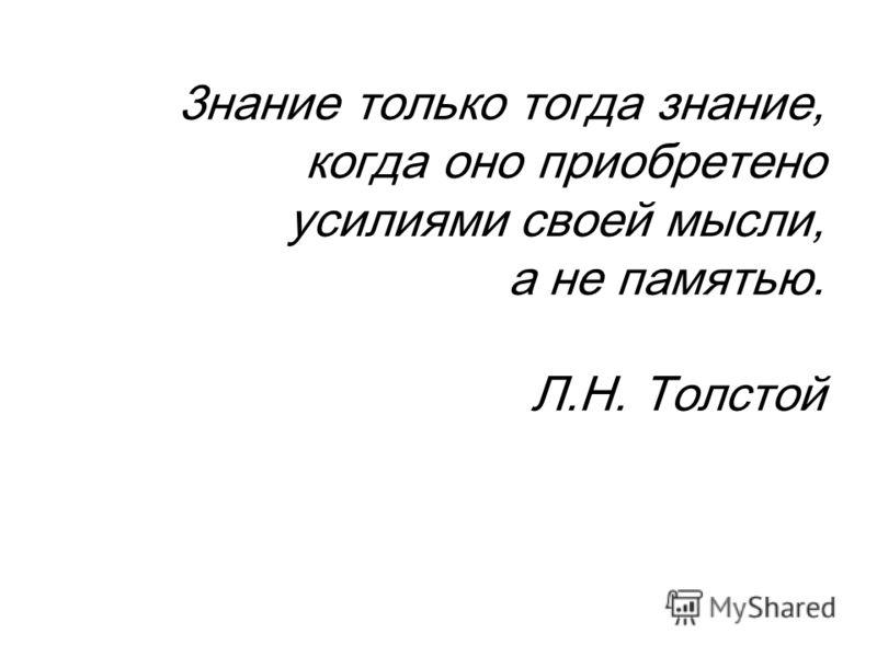 3нание только тогда знание, когда оно приобретено усилиями своей мысли, а не памятью. Л.Н. Толстой