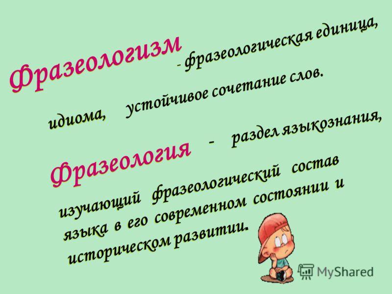 Проверь себя: Термин «фразеология» происходит от греческого phrasis- «выражение» и logos- «слово», «учение». Термин означает 1) совокупность устойчивых выражений; 2) раздел языкознания, который изучает подобные выражения