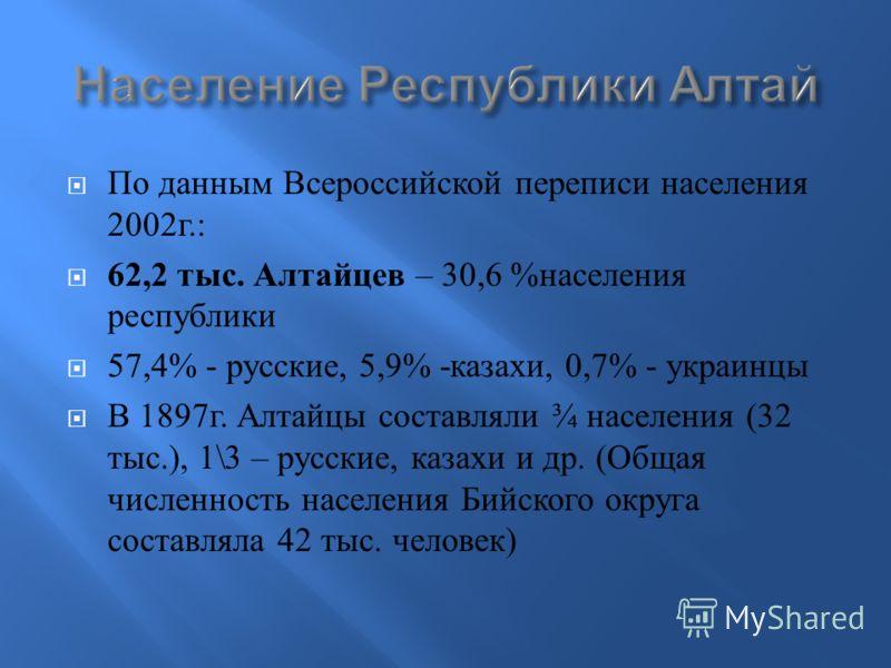 По данным Всероссийской переписи населения 2002 г.: 62,2 тыс. Алтайцев – 30,6 % населения республики 57,4% - русские, 5,9% - казахи, 0,7% - украинцы В 1897 г. Алтайцы составляли ¾ населения (32 тыс.), 1\3 – русские, казахи и др. ( Общая численность н
