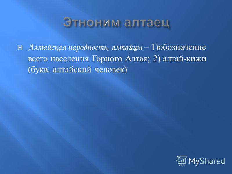 Алтайская народность, алтайцы – 1) обозначение всего населения Горного Алтая ; 2) алтай - кижи ( букв. алтайский человек )