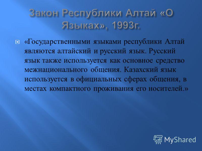 « Государственными языками республики Алтай являются алтайский и русский язык. Русский язык также используется как основное средство межнационального общения. Казахский язык используется в официальных сферах общения, в местах компактного проживания е