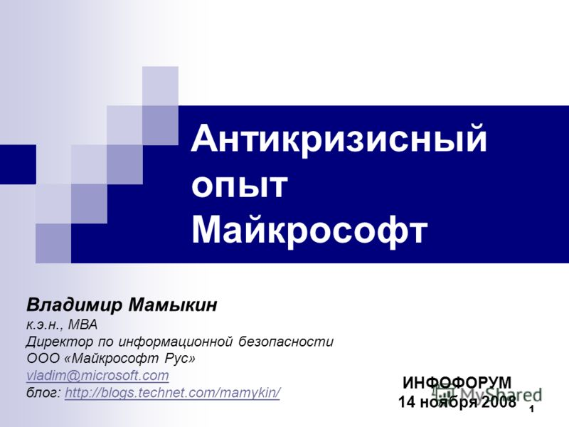 1 Антикризисный опыт Майкрософт Владимир Мамыкин к.э.н., МВА Директор по информационной безопасности ООО «Майкрософт Рус» vladim@microsoft.com блог: http://blogs.technet.com/mamykin/http://blogs.technet.com/mamykin/ ИНФОФОРУМ 14 ноября 2008
