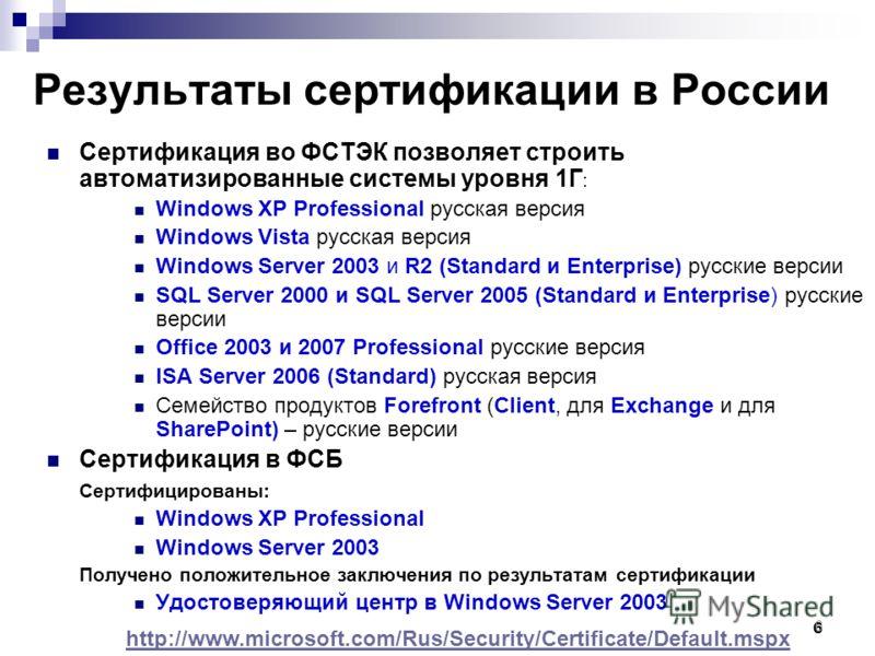 6 6 Результаты сертификации в России Сертификация во ФСТЭК позволяет строить автоматизированные системы уровня 1Г : Windows XP Professional русская версия Windows Vista русская версия Windows Server 2003 и R2 (Standard и Enterprise) русские версии SQ