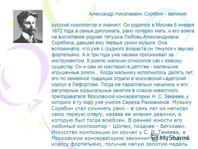 Александр Николаевич Скрябин - великий русский композитор и пианист. Он родился в Москве 6 января 1872 года в семье дипломата, рано потерял мать, и его взяла на воспитание родная тетушка Любовь Александровна Скрябина, давшая ему первые уроки музыки.