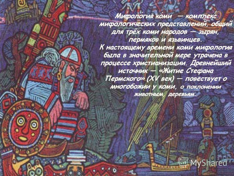Мифология коми комплекс мифологических представлений, общий для трёх коми народов зырян, пермяков и язьвинцев. К настоящему времени коми мифология была в значительной мере утрачена в процессе христианизации. Древнейший источник «Житие Стефана Пермско