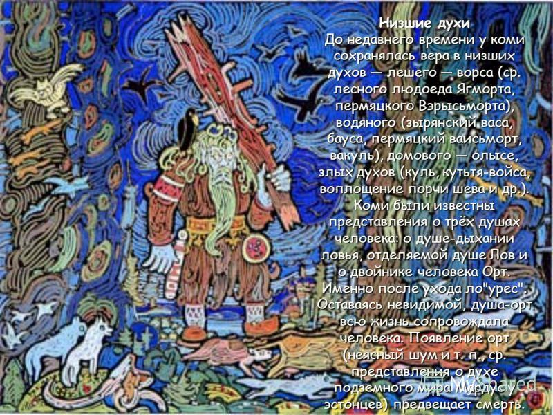 Низшие духи До недавнего времени у коми сохранялась вера в низших духов лешего ворса (ср. лесного людоеда Ягморта, пермяцкого Вэрысьморта), водяного (зырянский васа, бауса, пермяцкий ваисьморт, вакуль), домового олысе, злых духов (куль, кутьтя-войса,