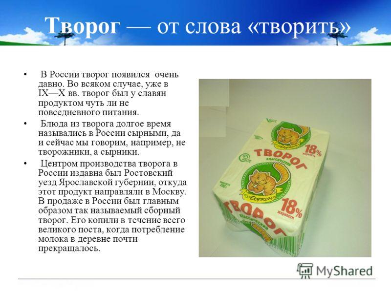 Творог от слова «творить» В России творог появился очень давно. Во всяком случае, уже в IXX вв. творог был у славян продуктом чуть ли не повседневного питания. Блюда из творога долгое время назывались в России сырными, да и сейчас мы говорим, наприме