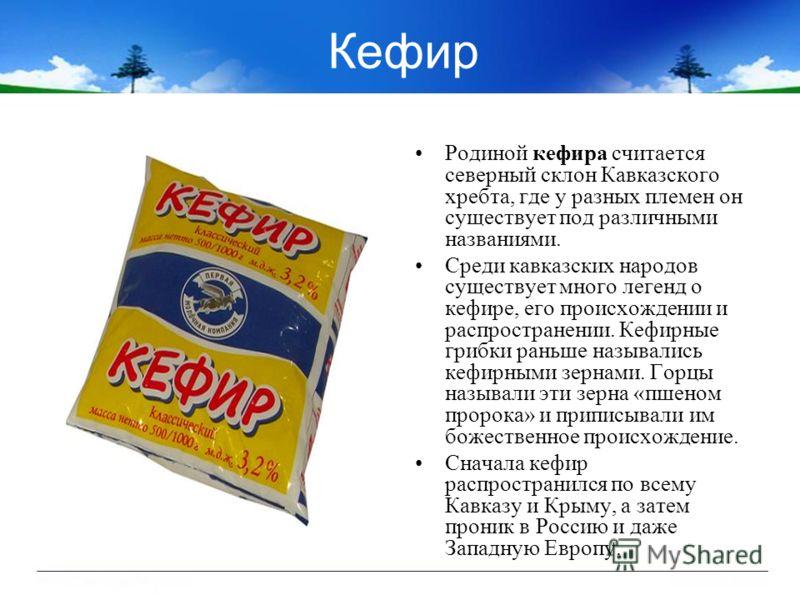 Кефир Родиной кефира считается северный склон Кавказского хребта, где у разных племен он существует под различными названиями. Среди кавказских народов существует много легенд о кефире, его происхождении и распространении. Кефирные грибки раньше назы