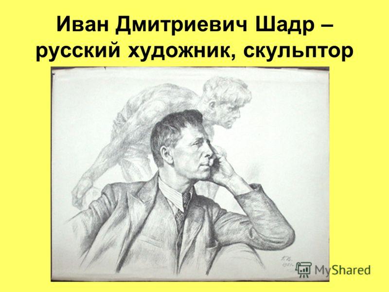 Иван Дмитриевич Шадр – русский художник, скульптор