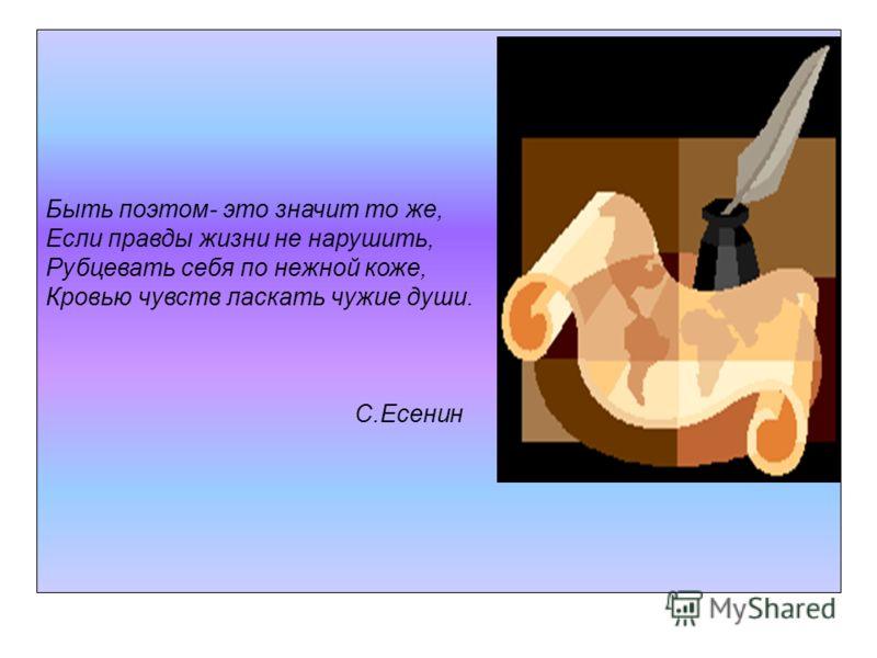 Быть поэтом- это значит то же, Если правды жизни не нарушить, Рубцевать себя по нежной коже, Кровью чувств ласкать чужие души. С.Есенин