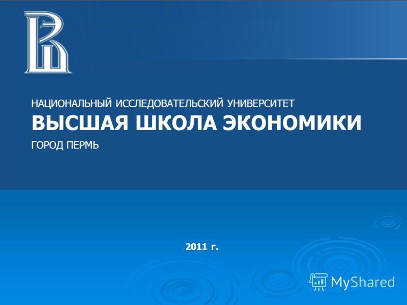 НАЦИОНАЛЬНЫЙ ИССЛЕДОВАТЕЛЬСКИЙ УНИВЕРСИТЕТ ВЫСШАЯ ШКОЛА ЭКОНОМИКИ ГОРОД ПЕРМЬ 2011 г.