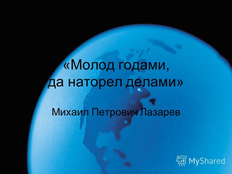 «Молод годами, да наторел делами» Михаил Петрович Лазарев