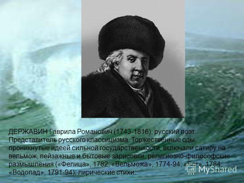 ДЕРЖАВИН Гаврила Романович (1743-1816), русский поэт. Представитель русского классицизма. Торжественные оды, проникнутые идеей сильной государственности, включали сатиру на вельмож, пейзажные и бытовые зарисовки, религиозно-философские размышления («