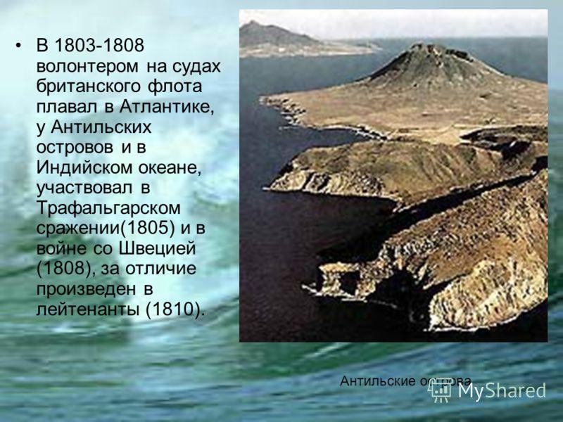 Антильские острова В 1803-1808 волонтером на судах британского флота плавал в Атлантике, у Антильских островов и в Индийском океане, участвовал в Трафальгарском сражении(1805) и в войне со Швецией (1808), за отличие произведен в лейтенанты (1810).