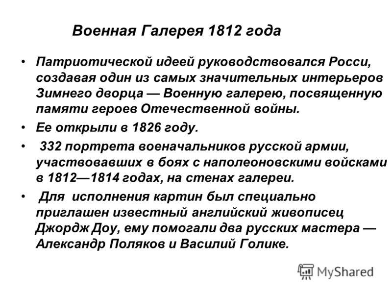 Военная Галерея 1812 года Патриотической идеей руководствовался Росcи, создавая один из самых значительных интерьеров Зимнего дворца Военную галерею, посвященную памяти героев Отечественной войны. Ее открыли в 1826 году. 332 портрета военачальников р