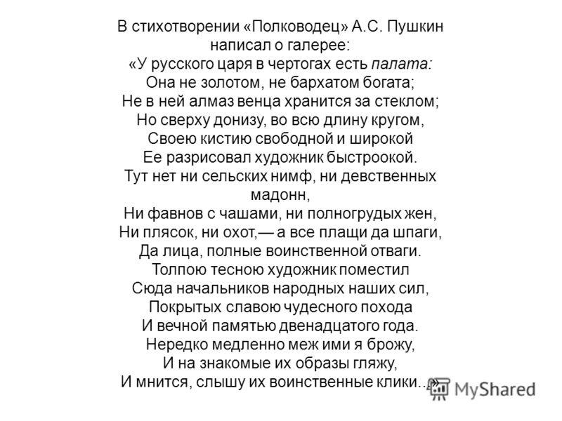 В стихотворении «Полководец» А.С. Пушкин написал о галерее: «У русского царя в чертогах есть палата: Она не золотом, не бархатом богата; Не в ней алмаз венца хранится за стеклом; Но сверху донизу, во всю длину кругом, Своею кистию свободной и широкой