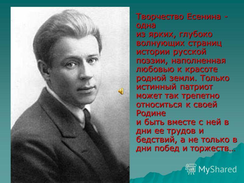 Творчество Есенина - одна из ярких, глубоко волнующих страниц истории русской поэзии, наполненная любовью к красоте родной земли. Только истинный патриот может так трепетно относиться к своей Родине и быть вместе с ней в дни ее трудов и бедствий, а н