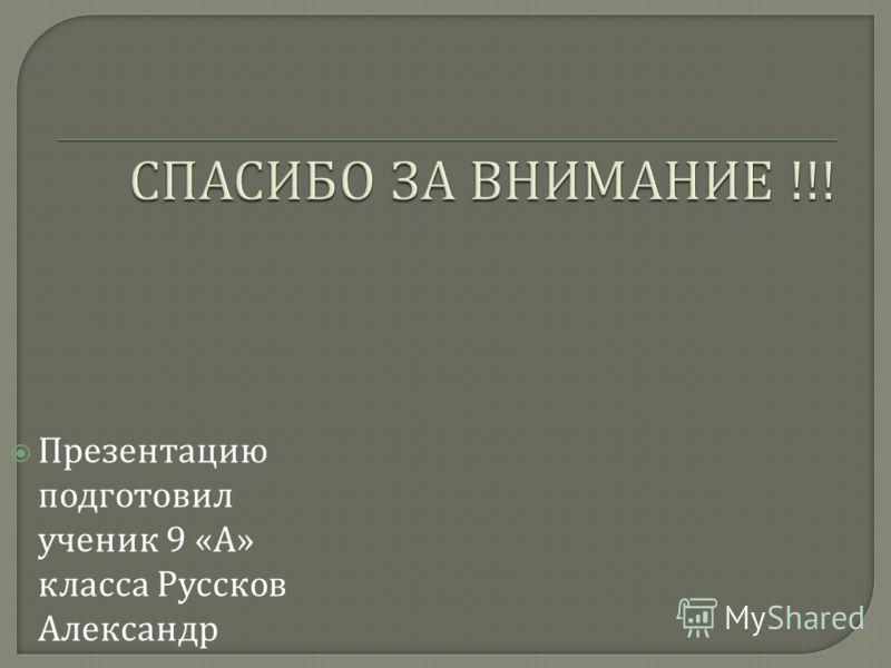 Презентацию подготовил ученик 9 « А » класса Руссков Александр