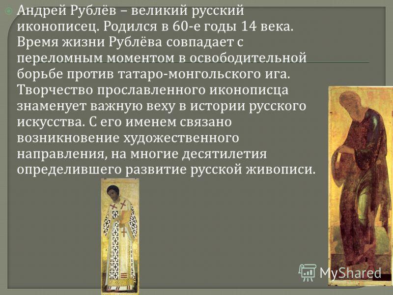 Андрей Рублёв – великий русский иконописец. Родился в 60- е годы 14 века. Время жизни Рублёва совпадает с переломным моментом в освободительной борьбе против татаро - монгольского ига. Творчество прославленного иконописца знаменует важную веху в исто