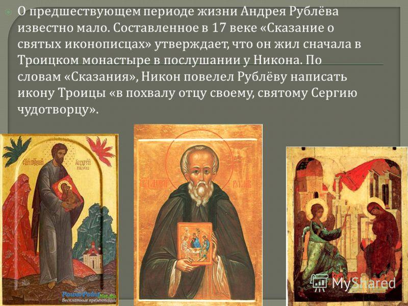 О предшествующем периоде жизни Андрея Рублёва известно мало. Составленное в 17 веке « Сказание о святых иконописцах » утверждает, что он жил сначала в Троицком монастыре в послушании у Никона. По словам « Сказания », Никон повелел Рублёву написать ик