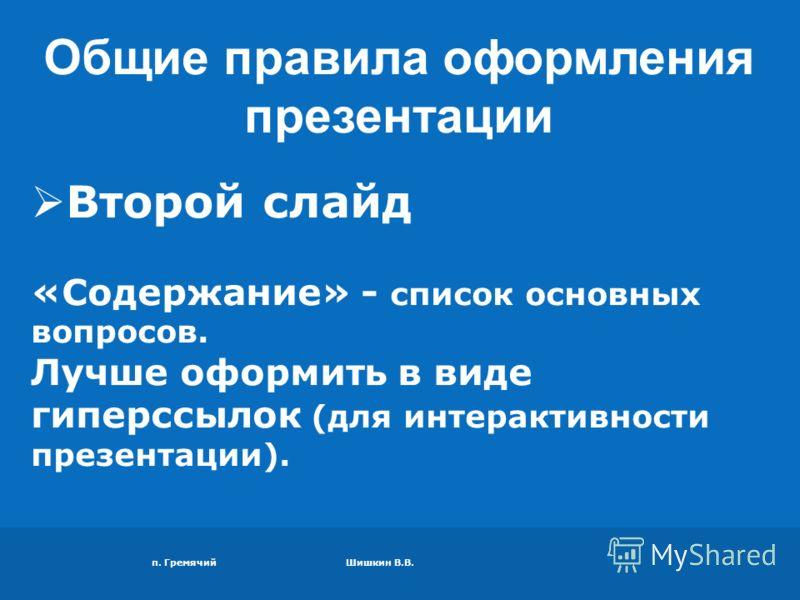 п. Гремячий Шишкин В.В. Второй слайд «Содержание» - список основных вопросов. Лучше оформить в виде гиперссылок (для интерактивности презентации). Общие правила оформления презентации