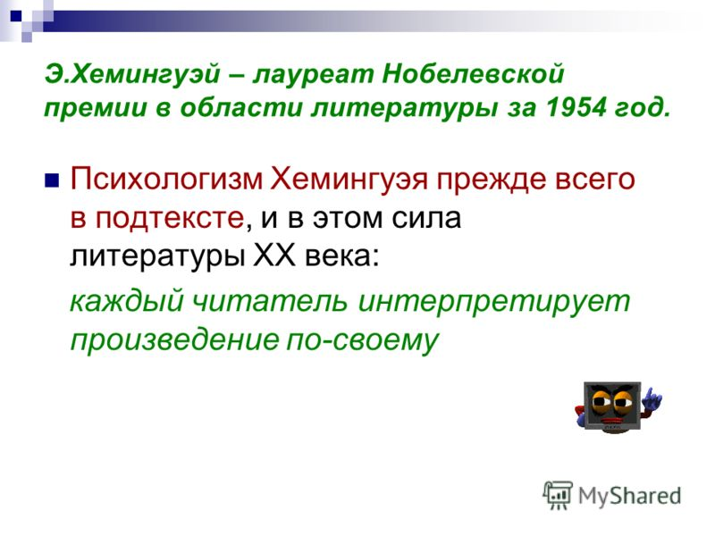 Э.Хемингуэй – лауреат Нобелевской премии в области литературы за 1954 год. Психологизм Хемингуэя прежде всего в подтексте, и в этом сила литературы ХХ века: каждый читатель интерпретирует произведение по-своему