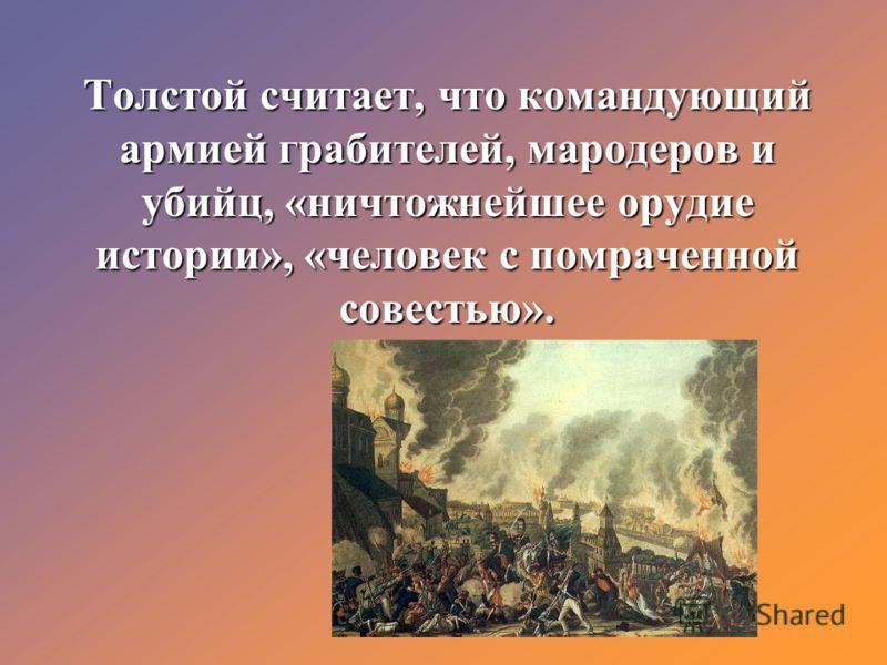 Толстой считает, что командующий армией грабителей, мародеров и убийц, «ничтожнейшее орудие истории», «человек с помраченной совестью».