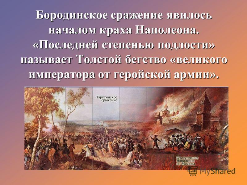 Бородинское сражение явилось началом краха Наполеона. «Последней степенью подлости» называет Толстой бегство «великого императора от геройской армии».