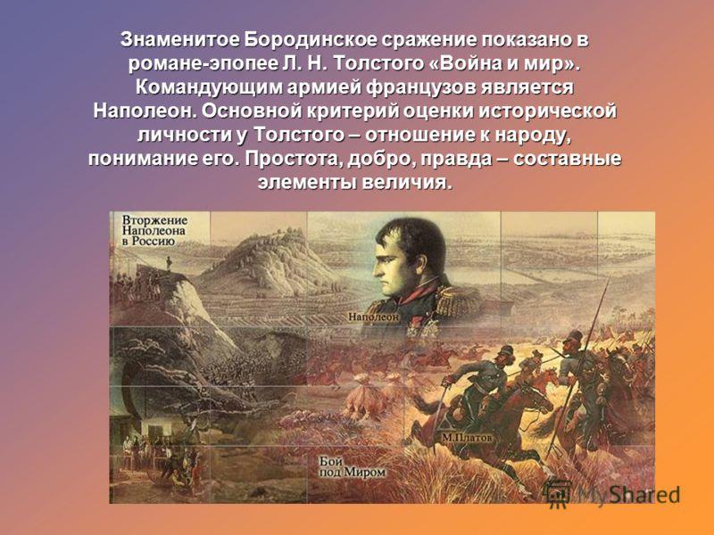 Знаменитое Бородинское сражение показано в романе-эпопее Л. Н. Толстого «Война и мир». Командующим армией французов является Наполеон. Основной критерий оценки исторической личности у Толстого – отношение к народу, понимание его. Простота, добро, пра