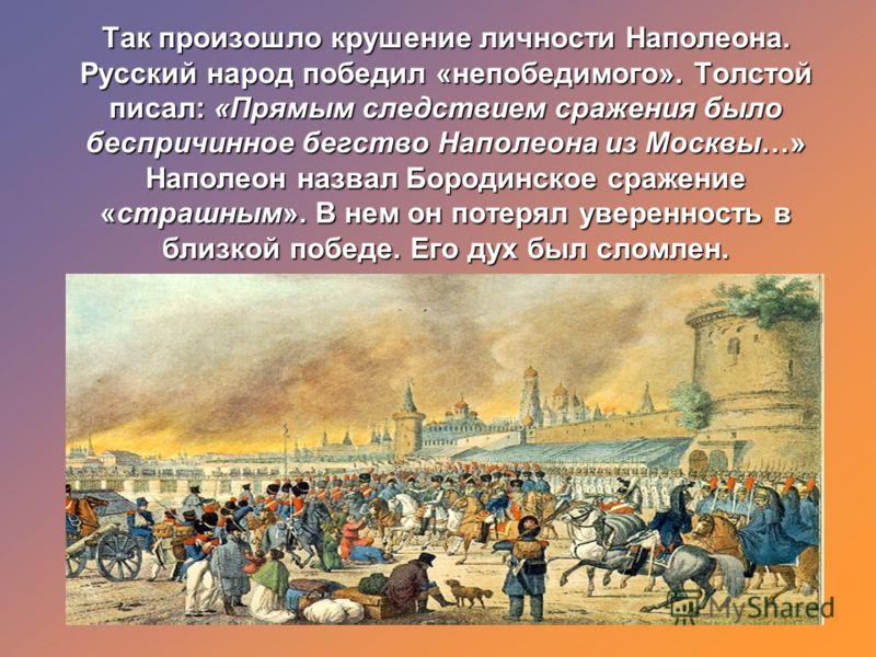Так произошло крушение личности Наполеона. Русский народ победил «непобедимого». Толстой писал: «Прямым следствием сражения было беспричинное бегство Наполеона из Москвы…» Наполеон назвал Бородинское сражение «страшным». В нем он потерял уверенность