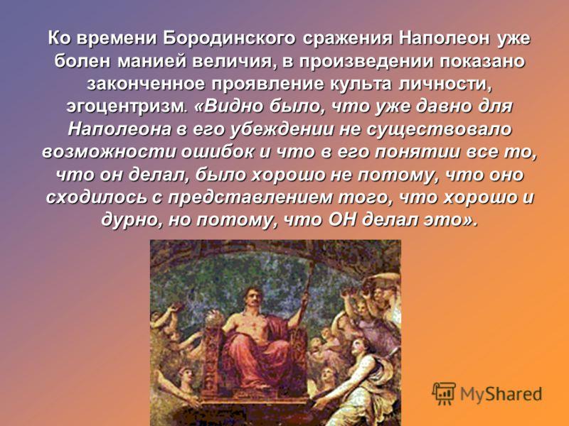 Ко времени Бородинского сражения Наполеон уже болен манией величия, в произведении показано законченное проявление культа личности, эгоцентризм. «Видно было, что уже давно для Наполеона в его убеждении не существовало возможности ошибок и что в его п