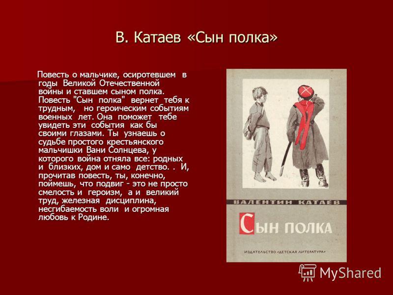 В. Катаев «Сын полка» Повесть о мальчике, осиротевшем в годы Великой Отечественной войны и ставшем сыном полка. Повесть