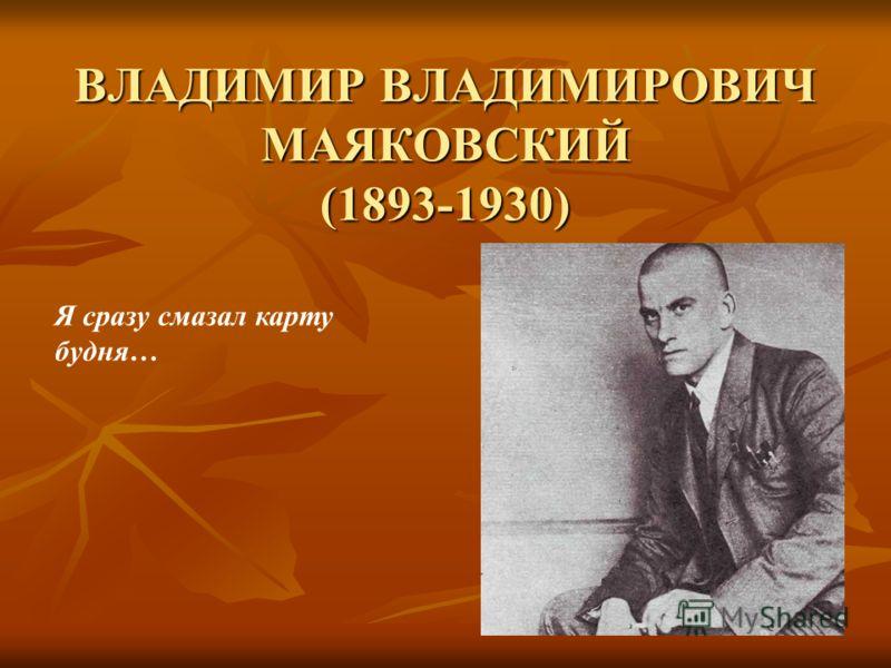 ВЛАДИМИР ВЛАДИМИРОВИЧ МАЯКОВСКИЙ (1893-1930) Я сразу смазал карту будня…