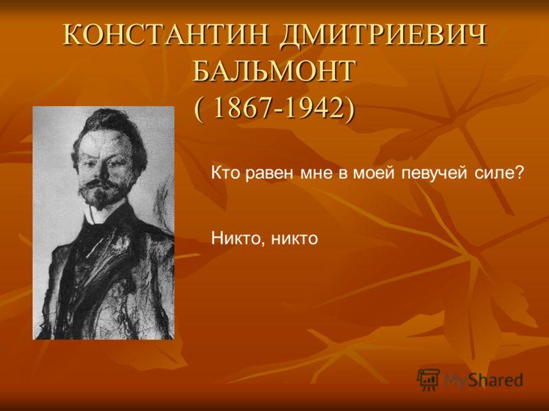 КОНСТАНТИН ДМИТРИЕВИЧ БАЛЬМОНТ ( 1867-1942) Кто равен мне в моей певучей силе? Никто, никто