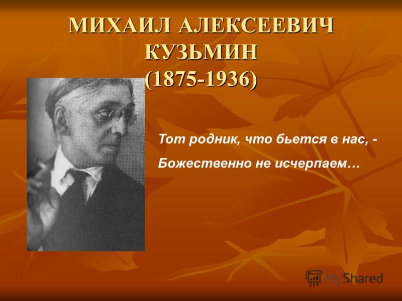 МИХАИЛ АЛЕКСЕЕВИЧ КУЗЬМИН (1875-1936) Тот родник, что бьется в нас, - Божественно не исчерпаем…